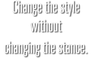 Change the style without changing the stance.
